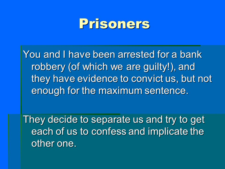 Prisoners You and I have been arrested for a bank robbery (of which we are guilty!), and they have evidence to convict us, but not enough for the maximum sentence.