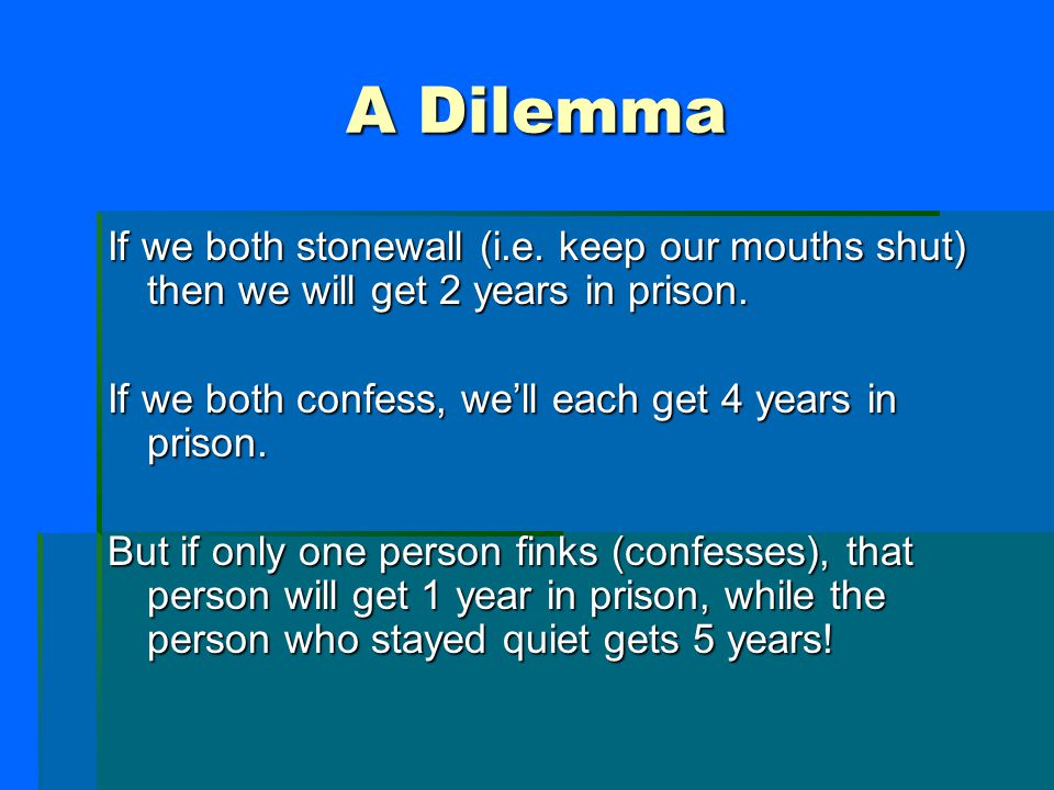 A Dilemma If we both stonewall (i.e. keep our mouths shut) then we will get 2 years in prison. If we both confess, we'll each get 4 years in prison. B