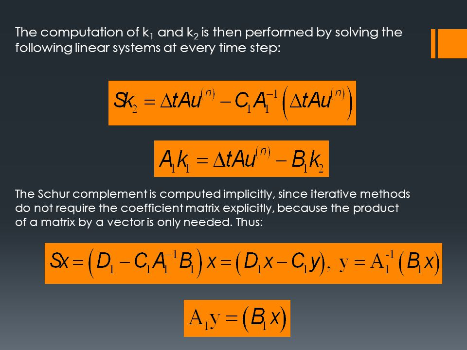 The computation of k 1 and k 2 is then performed by solving the following linear systems at every time step: The Schur complement is computed implicitly, since iterative methods do not require the coefficient matrix explicitly, because the product of a matrix by a vector is only needed.