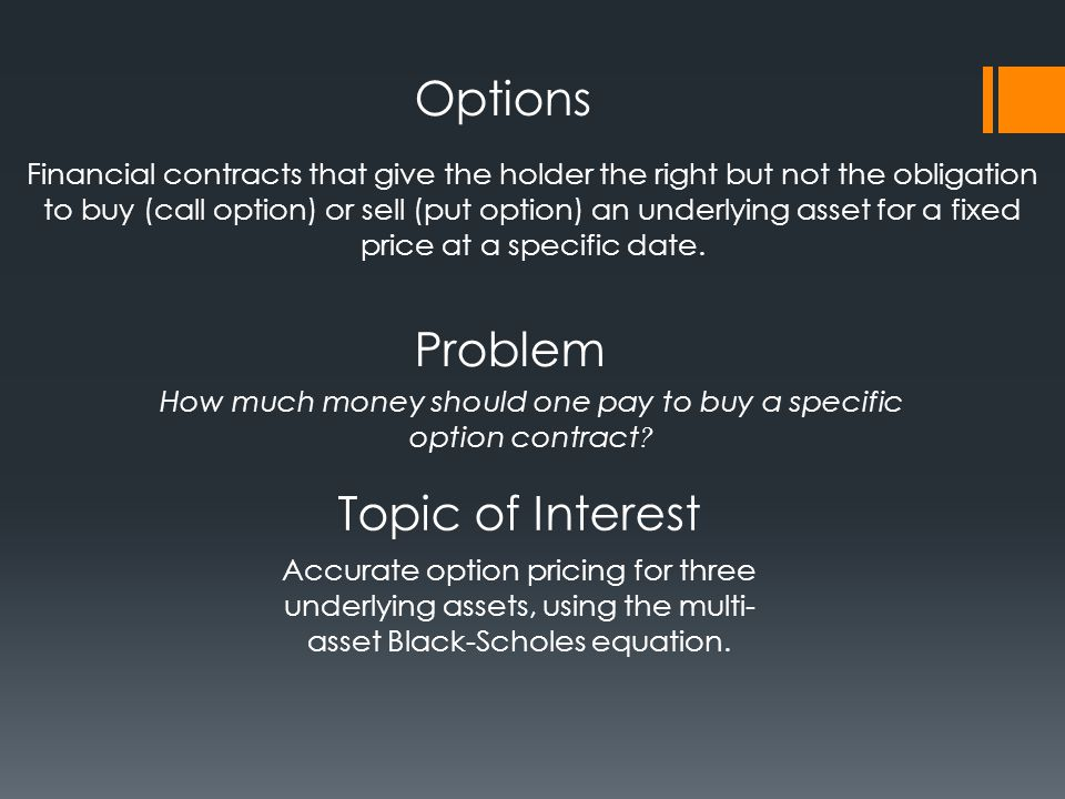 Financial contracts that give the holder the right but not the obligation to buy (call option) or sell (put option) an underlying asset for a fixed price at a specific date.