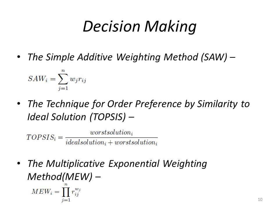 Decision Making The Simple Additive Weighting Method (SAW) – The Technique for Order Preference by Similarity to Ideal Solution (TOPSIS) – The Multiplicative Exponential Weighting Method(MEW) – 10