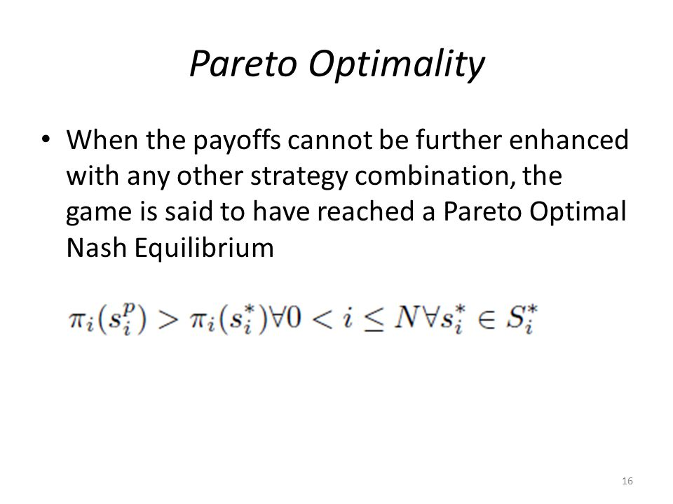 Pareto Optimality When the payoffs cannot be further enhanced with any other strategy combination, the game is said to have reached a Pareto Optimal Nash Equilibrium 16