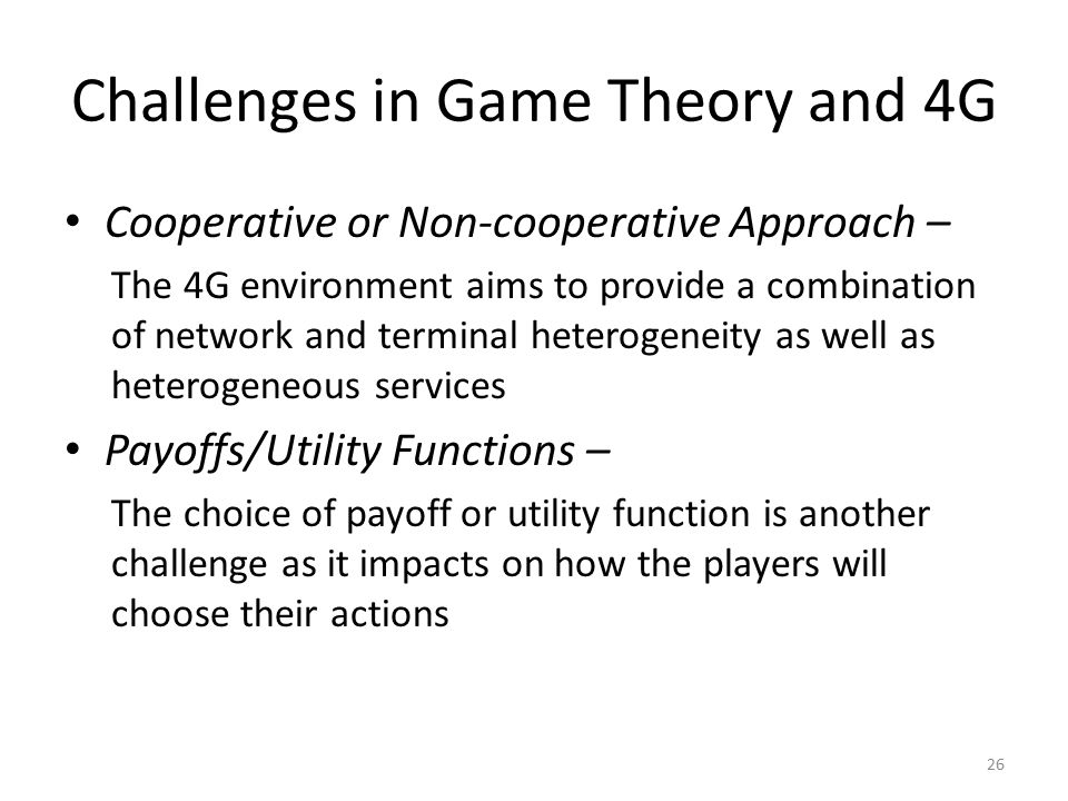 Challenges in Game Theory and 4G Cooperative or Non-cooperative Approach – The 4G environment aims to provide a combination of network and terminal heterogeneity as well as heterogeneous services Payoffs/Utility Functions – The choice of payoff or utility function is another challenge as it impacts on how the players will choose their actions 26