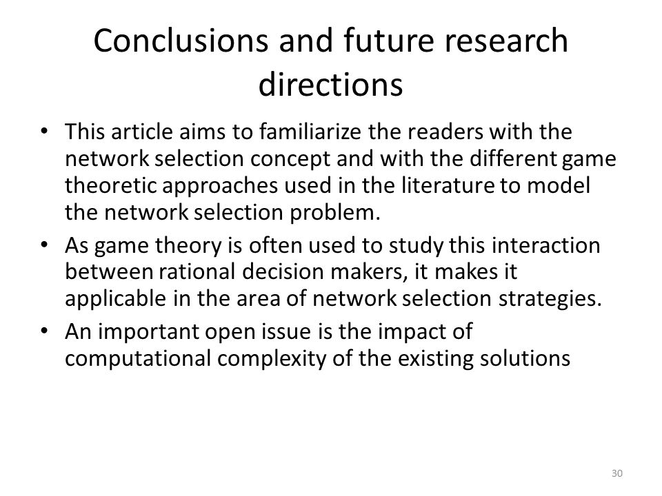 Conclusions and future research directions This article aims to familiarize the readers with the network selection concept and with the different game theoretic approaches used in the literature to model the network selection problem.