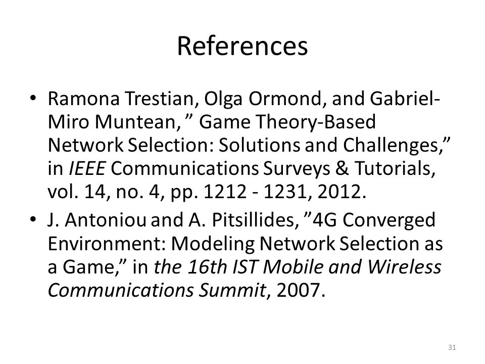 References Ramona Trestian, Olga Ormond, and Gabriel- Miro Muntean, Game Theory-Based Network Selection: Solutions and Challenges, in IEEE Communications Surveys & Tutorials, vol.