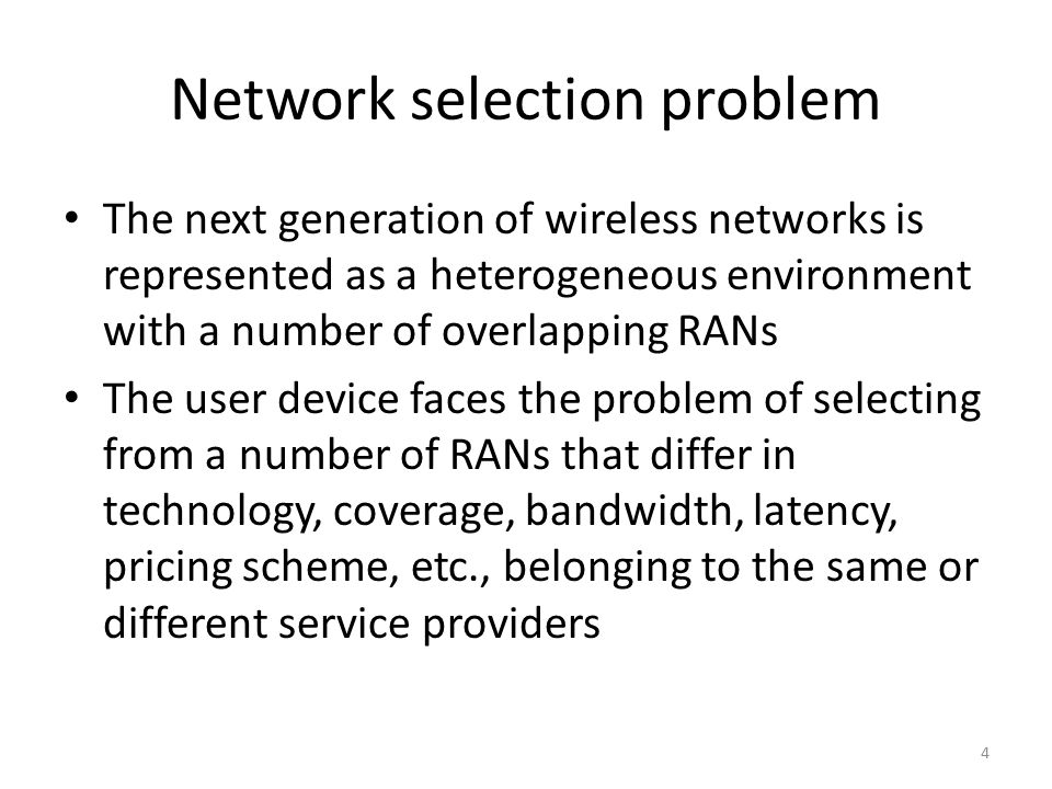 Network selection problem The next generation of wireless networks is represented as a heterogeneous environment with a number of overlapping RANs The user device faces the problem of selecting from a number of RANs that differ in technology, coverage, bandwidth, latency, pricing scheme, etc., belonging to the same or different service providers 4