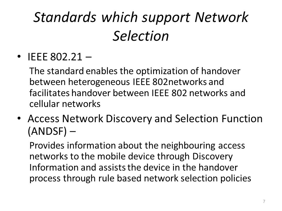 Standards which support Network Selection IEEE 802.21 – The standard enables the optimization of handover between heterogeneous IEEE 802networks and facilitates handover between IEEE 802 networks and cellular networks Access Network Discovery and Selection Function (ANDSF) – Provides information about the neighbouring access networks to the mobile device through Discovery Information and assists the device in the handover process through rule based network selection policies 7