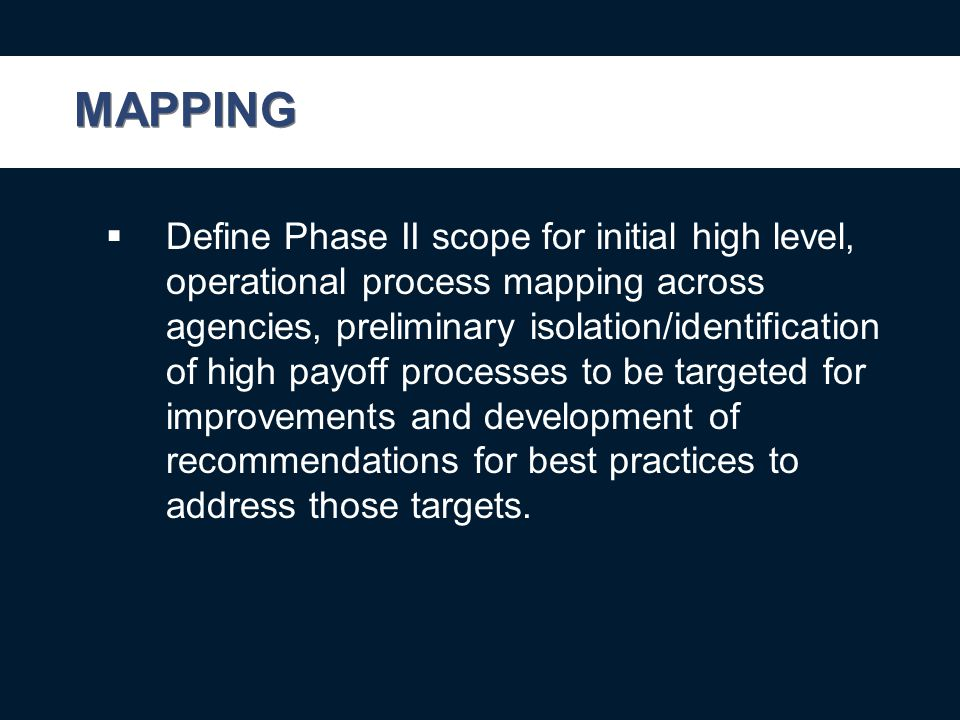 MAPPING  Define Phase II scope for initial high level, operational process mapping across agencies, preliminary isolation/identification of high payoff processes to be targeted for improvements and development of recommendations for best practices to address those targets.