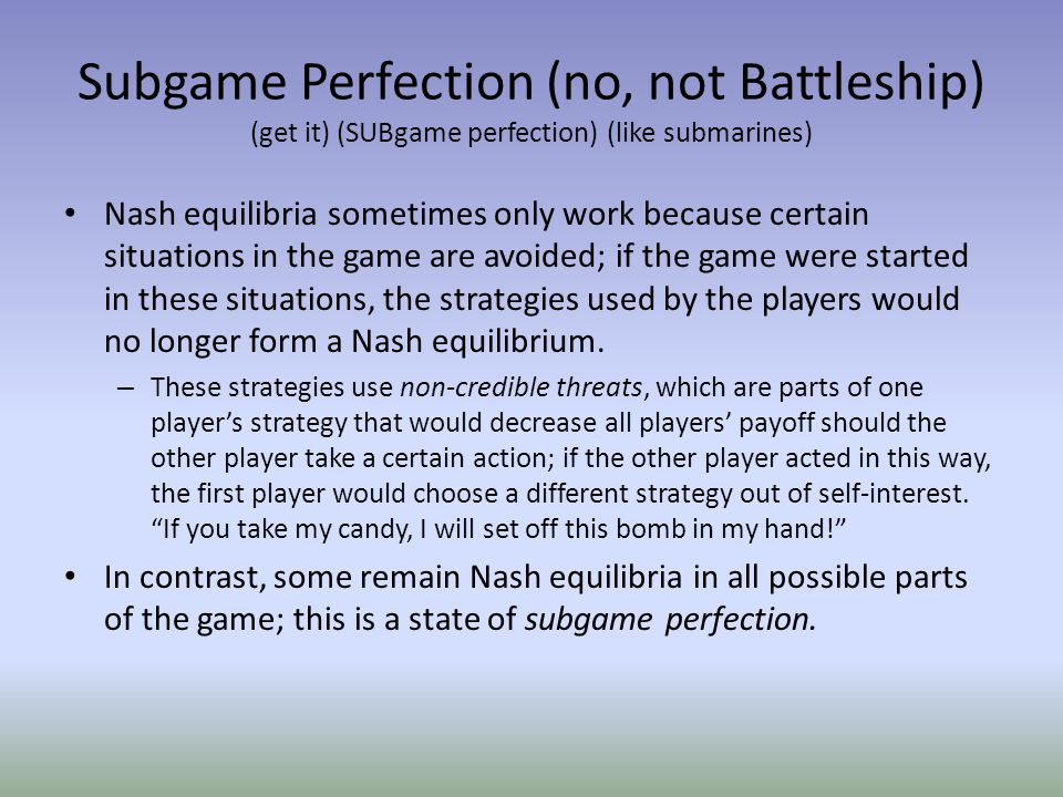Subgame Perfection (no, not Battleship) (get it) (SUBgame perfection) (like submarines) Nash equilibria sometimes only work because certain situations in the game are avoided; if the game were started in these situations, the strategies used by the players would no longer form a Nash equilibrium.