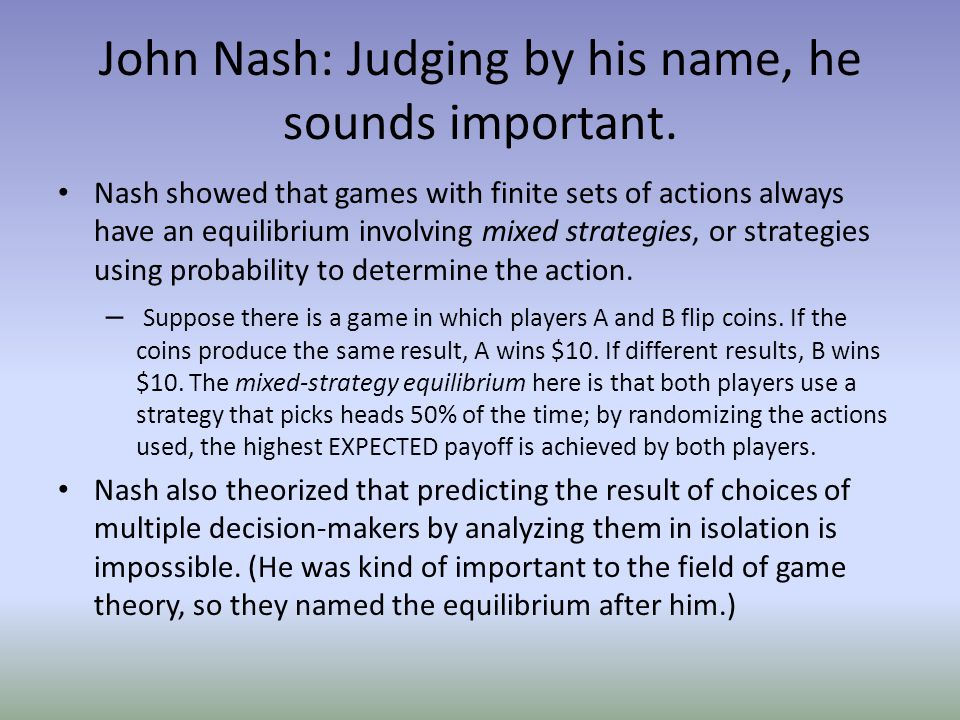 John Nash: Judging by his name, he sounds important. Nash showed that games with finite sets of actions always have an equilibrium involving mixed str