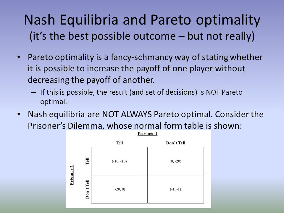 Nash Equilibria and Pareto optimality (it's the best possible outcome – but not really) Pareto optimality is a fancy-schmancy way of stating whether it is possible to increase the payoff of one player without decreasing the payoff of another.