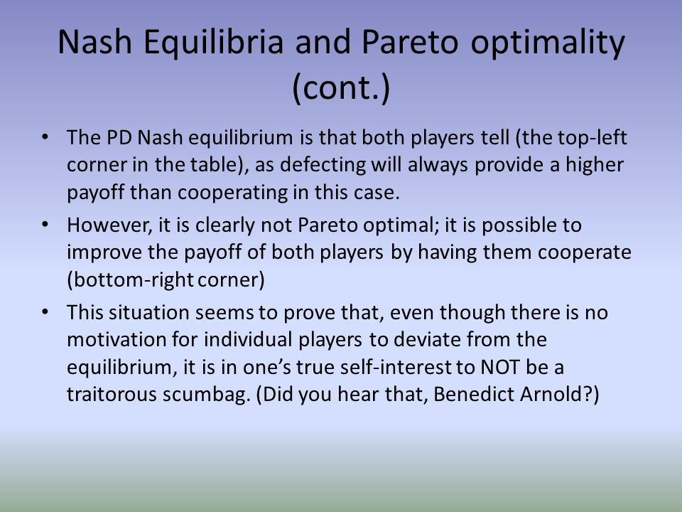 Nash Equilibria and Pareto optimality (cont.) The PD Nash equilibrium is that both players tell (the top-left corner in the table), as defecting will