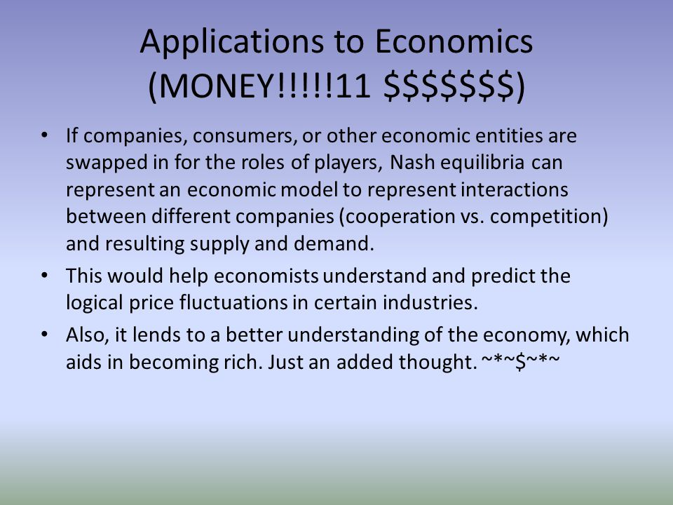 Applications to Economics (MONEY!!!!!11 $$$$$$$) If companies, consumers, or other economic entities are swapped in for the roles of players, Nash equilibria can represent an economic model to represent interactions between different companies (cooperation vs.