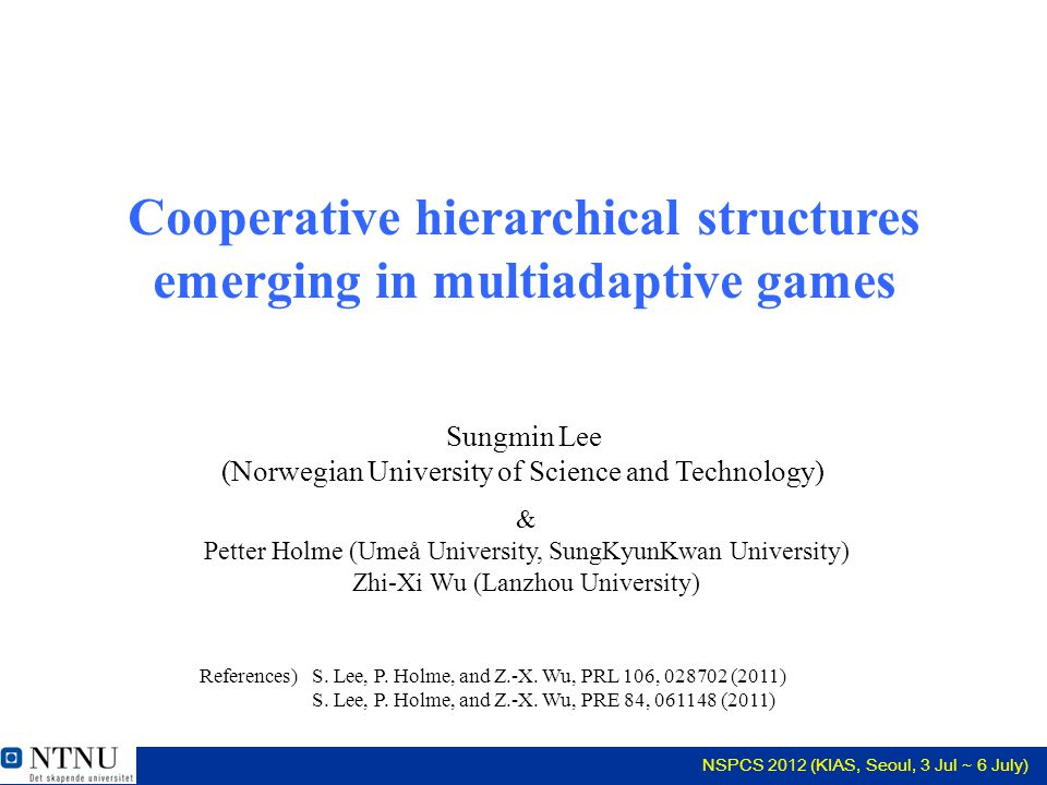 NSPCS 2012 (KIAS, Seoul, 3 Jul ~ 6 July) Cooperative hierarchical structures emerging in multiadaptive games & Petter Holme (Umeå University, SungKyunKwan University) Zhi-Xi Wu (Lanzhou University) S.