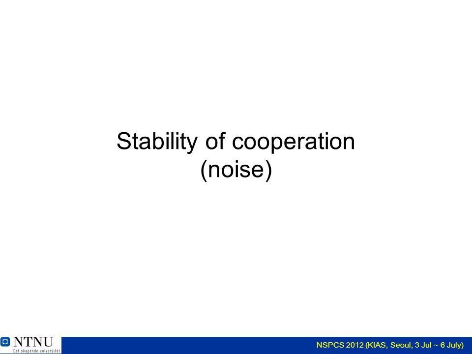 NSPCS 2012 (KIAS, Seoul, 3 Jul ~ 6 July) Stability of cooperation (noise)