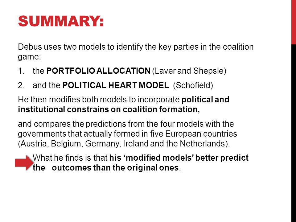 SUMMARY: Debus uses two models to identify the key parties in the coalition game: 1.the PORTFOLIO ALLOCATION (Laver and Shepsle) 2.and the POLITICAL HEART MODEL (Schofield) He then modifies both models to incorporate political and institutional constrains on coalition formation, and compares the predictions from the four models with the governments that actually formed in five European countries (Austria, Belgium, Germany, Ireland and the Netherlands).