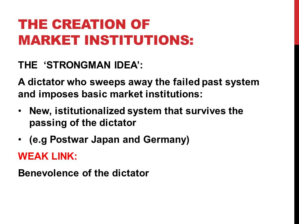 THE CREATION OF MARKET INSTITUTIONS: THE 'STRONGMAN IDEA': A dictator who sweeps away the failed past system and imposes basic market institutions: New, istitutionalized system that survives the passing of the dictator (e.g Postwar Japan and Germany) WEAK LINK: Benevolence of the dictator