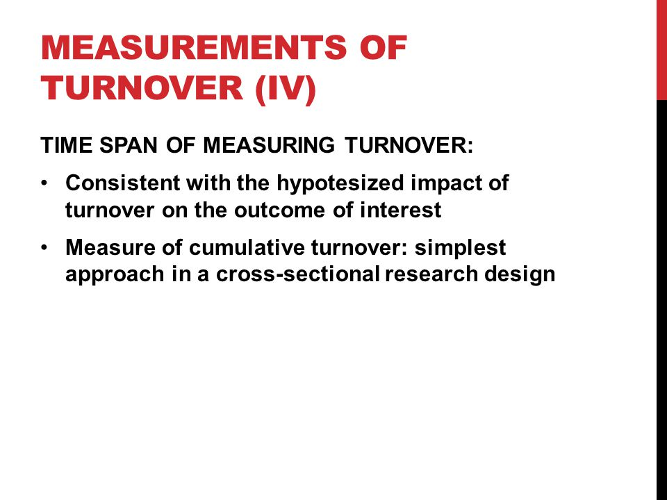 MEASUREMENTS OF TURNOVER (IV) TIME SPAN OF MEASURING TURNOVER: Consistent with the hypotesized impact of turnover on the outcome of interest Measure of cumulative turnover: simplest approach in a cross-sectional research design