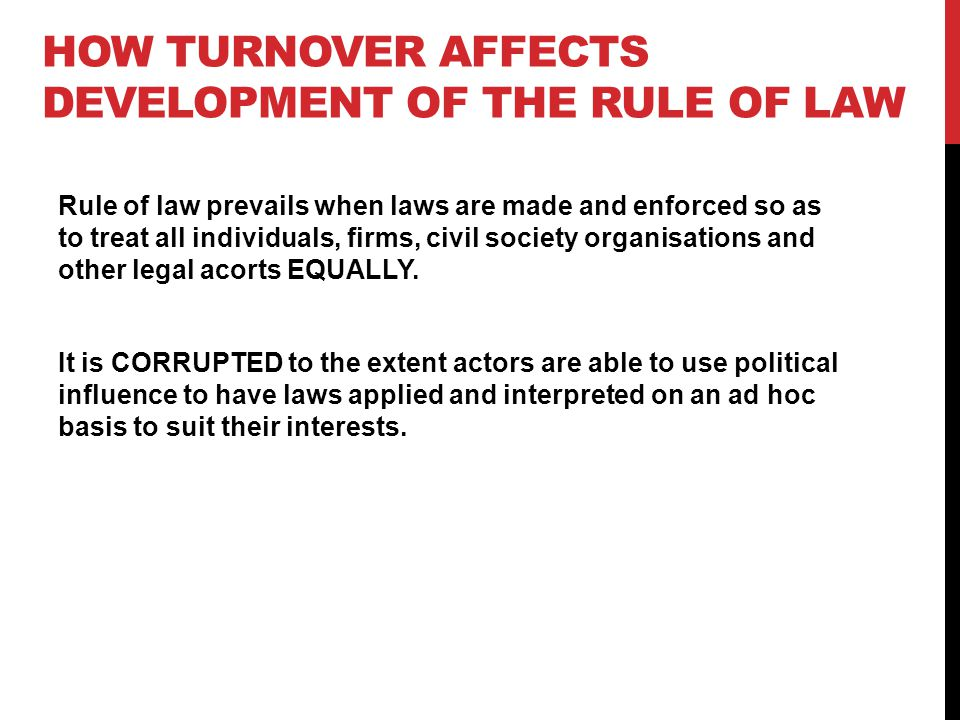 HOW TURNOVER AFFECTS DEVELOPMENT OF THE RULE OF LAW Rule of law prevails when laws are made and enforced so as to treat all individuals, firms, civil society organisations and other legal acorts EQUALLY.