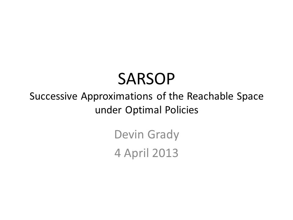 SARSOP Successive Approximations of the Reachable Space under Optimal Policies Devin Grady 4 April 2013