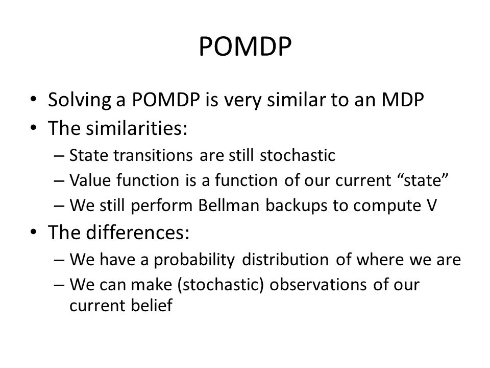 POMDP Solving a POMDP is very similar to an MDP The similarities: – State transitions are still stochastic – Value function is a function of our current state – We still perform Bellman backups to compute V The differences: – We have a probability distribution of where we are – We can make (stochastic) observations of our current belief