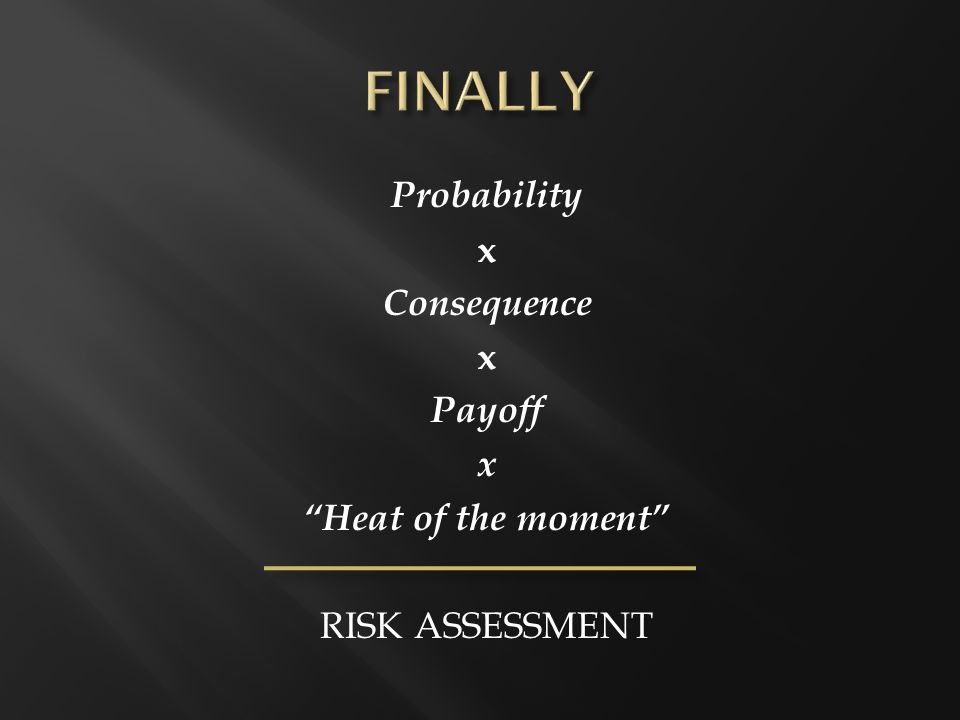 Probability x Consequence x Payoff x Heat of the moment RISK ASSESSMENT