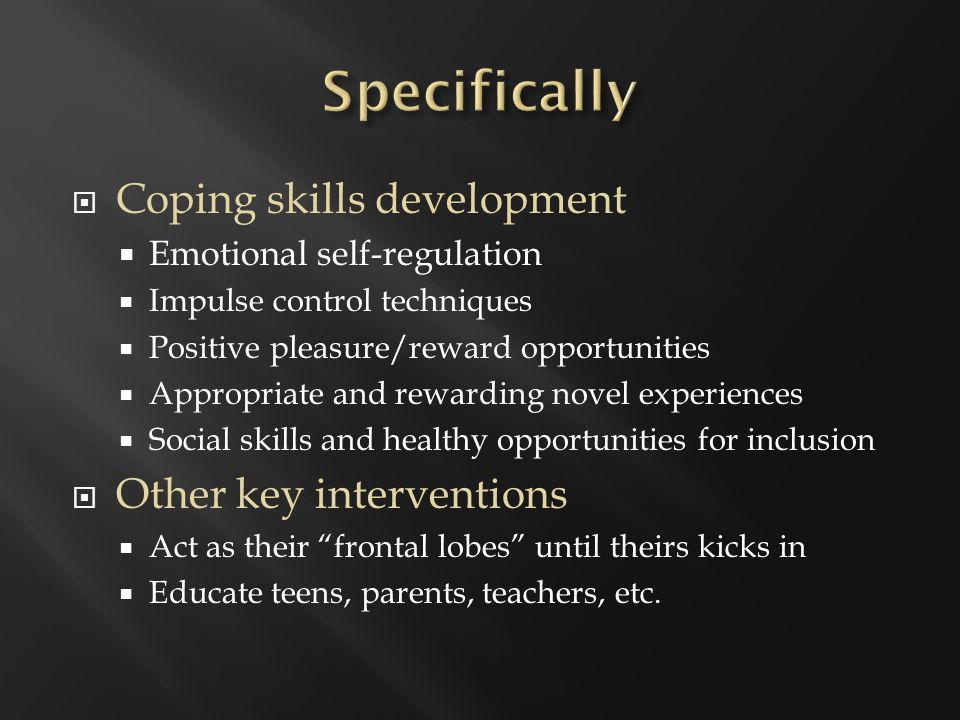  Coping skills development  Emotional self-regulation  Impulse control techniques  Positive pleasure/reward opportunities  Appropriate and rewarding novel experiences  Social skills and healthy opportunities for inclusion  Other key interventions  Act as their frontal lobes until theirs kicks in  Educate teens, parents, teachers, etc.