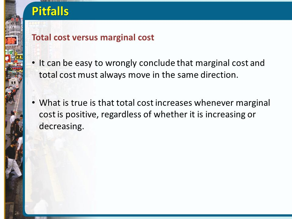 Pitfalls Total cost versus marginal cost It can be easy to wrongly conclude that marginal cost and total cost must always move in the same direction.