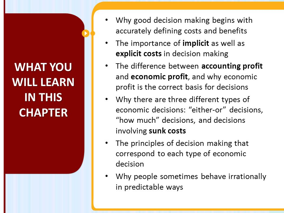 Why good decision making begins with accurately defining costs and benefits The importance of implicit as well as explicit costs in decision making The difference between accounting profit and economic profit, and why economic profit is the correct basis for decisions Why there are three different types of economic decisions: either-or decisions, how much decisions, and decisions involving sunk costs The principles of decision making that correspond to each type of economic decision Why people sometimes behave irrationally in predictable ways WHAT YOU WILL LEARN IN THIS CHAPTER