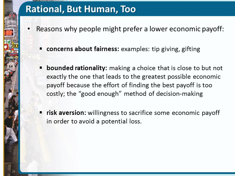 Rational, But Human, Too Reasons why people might prefer a lower economic payoff:  concerns about fairness: examples: tip giving, gifting  bounded rationality: making a choice that is close to but not exactly the one that leads to the greatest possible economic payoff because the effort of finding the best payoff is too costly; the good enough method of decision-making  risk aversion: willingness to sacrifice some economic payoff in order to avoid a potential loss.
