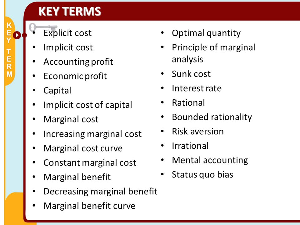 Explicit cost Implicit cost Accounting profit Economic profit Capital Implicit cost of capital Marginal cost Increasing marginal cost Marginal cost curve Constant marginal cost Marginal benefit Decreasing marginal benefit Marginal benefit curve Optimal quantity Principle of marginal analysis Sunk cost Interest rate Rational Bounded rationality Risk aversion Irrational Mental accounting Status quo bias KEY TERMS