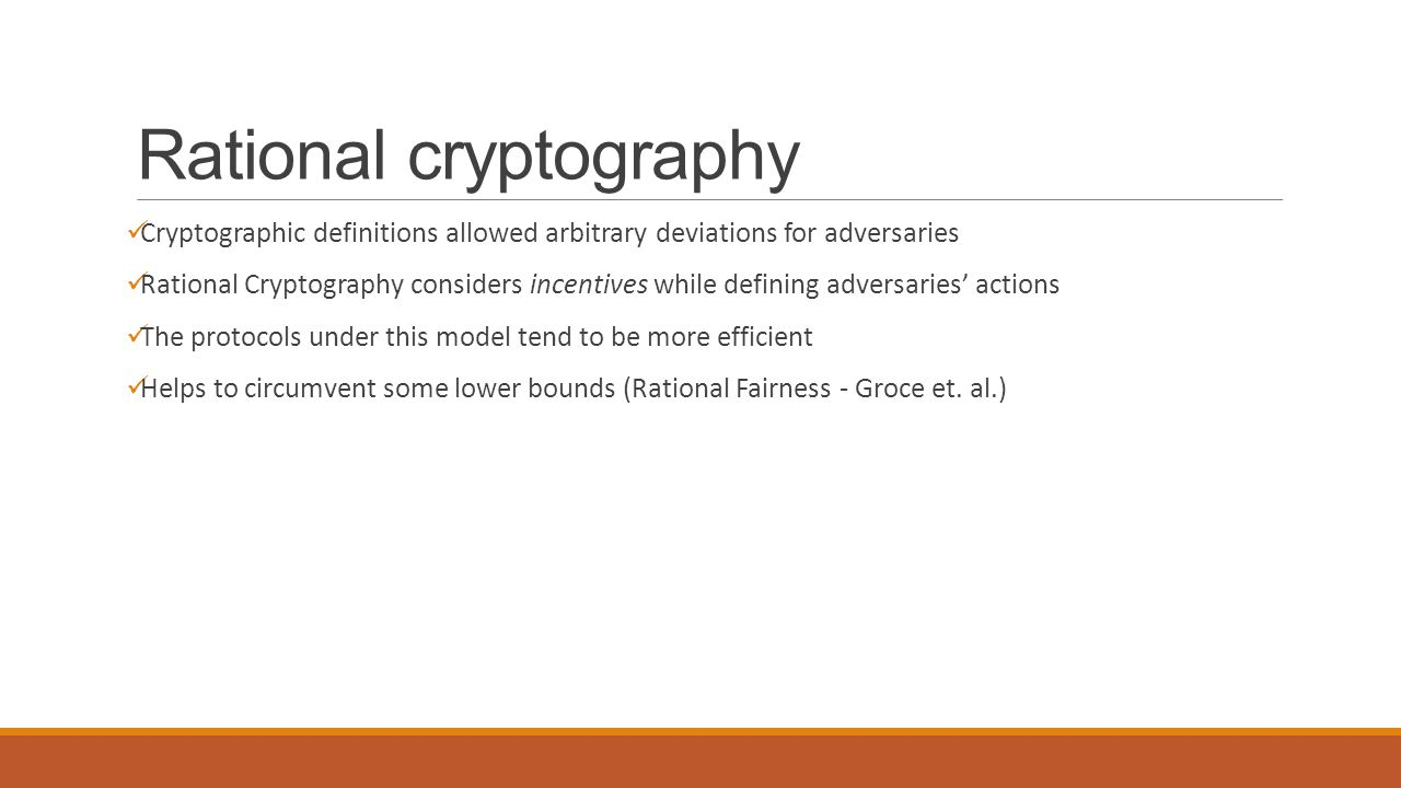 Rational cryptography Cryptographic definitions allowed arbitrary deviations for adversaries Rational Cryptography considers incentives while defining adversaries' actions The protocols under this model tend to be more efficient Helps to circumvent some lower bounds (Rational Fairness - Groce et.
