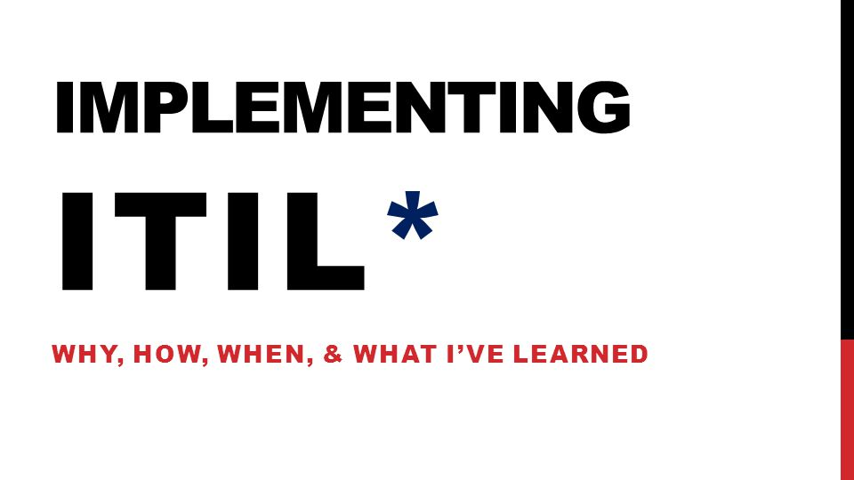 IMPLEMENTING ITIL* WHY, HOW, WHEN, & WHAT I'VE LEARNED