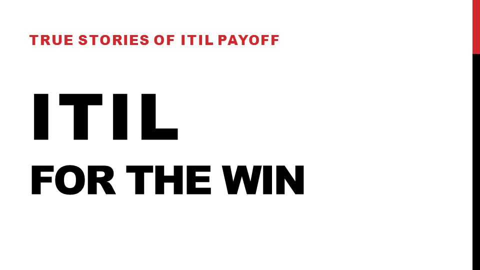 ITIL FOR THE WIN TRUE STORIES OF ITIL PAYOFF