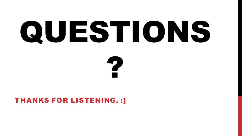 QUESTIONS THANKS FOR LISTENING. :]