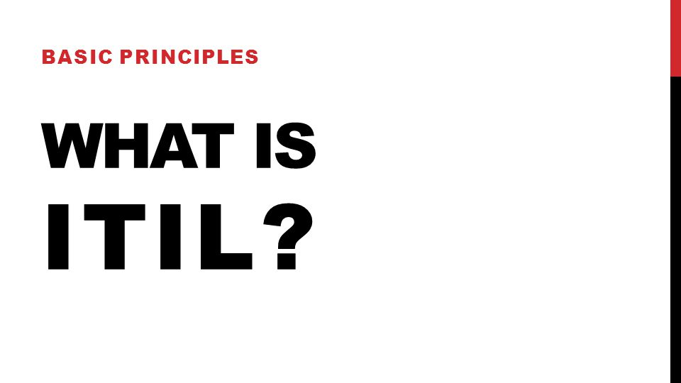 WHAT IS ITIL? BASIC PRINCIPLES