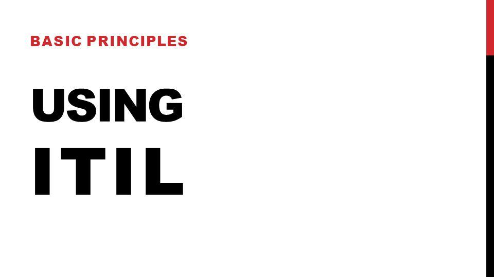 USING ITIL BASIC PRINCIPLES