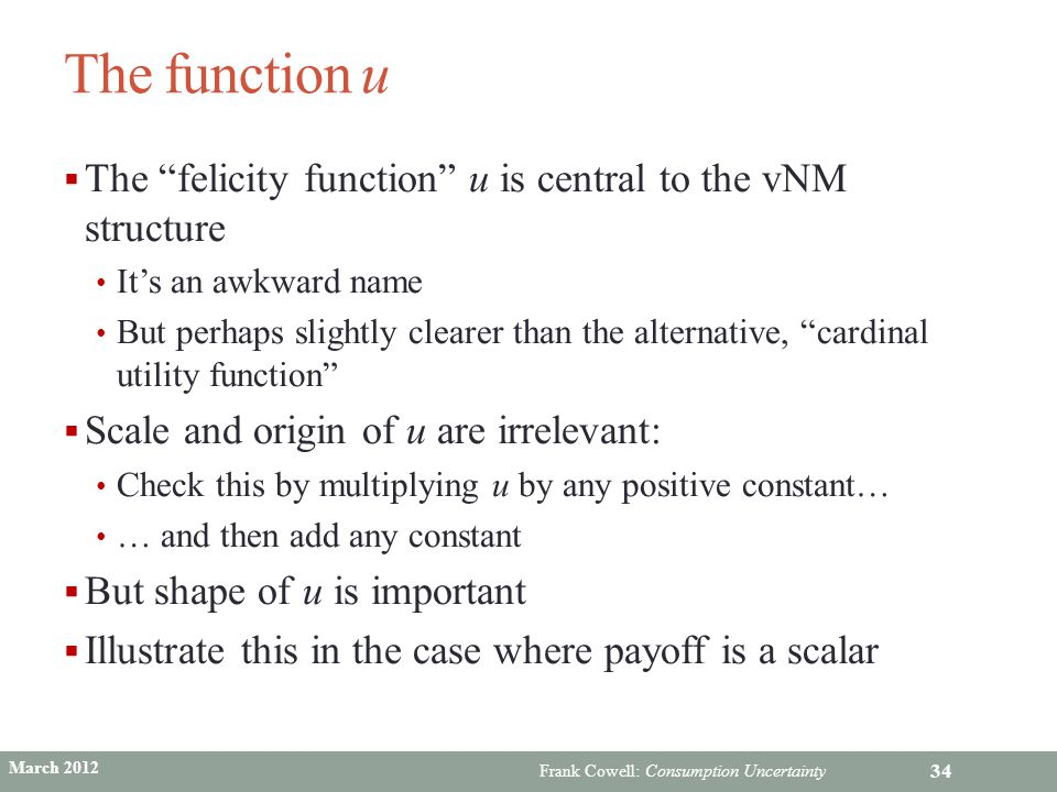"""Frank Cowell: Consumption Uncertainty The function u  The """"felicity function"""" u is central to the vNM structure It's an awkward name But perhaps slig"""