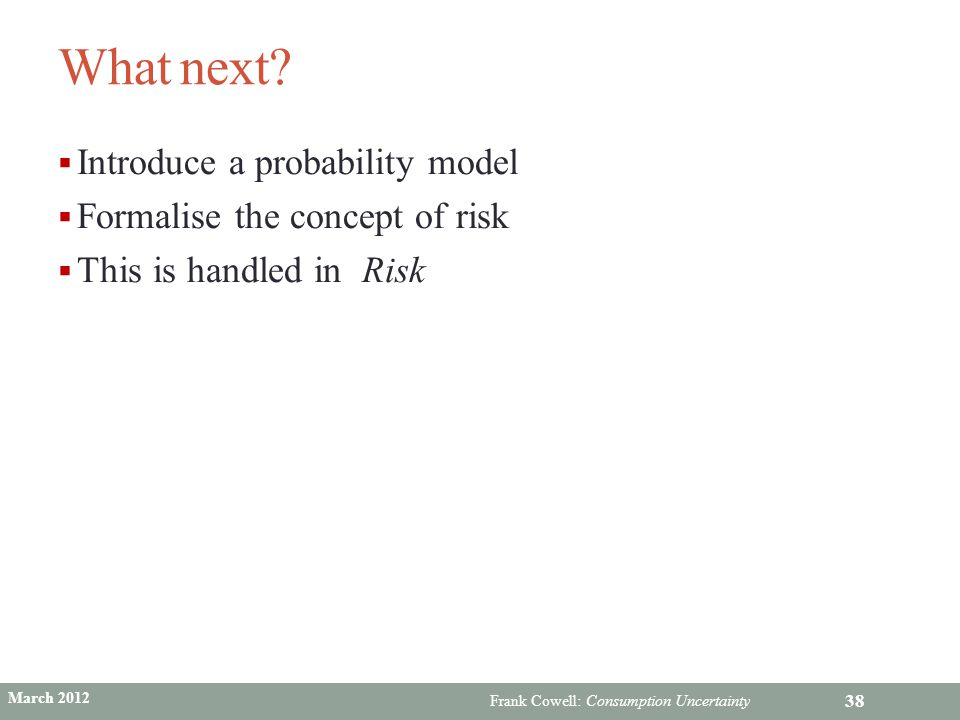 Frank Cowell: Consumption Uncertainty What next?  Introduce a probability model  Formalise the concept of risk  This is handled in Risk 38 March 20