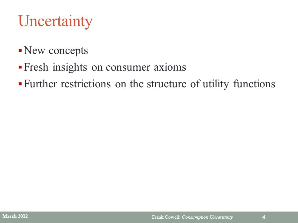 Frank Cowell: Consumption Uncertainty Uncertainty  New concepts  Fresh insights on consumer axioms  Further restrictions on the structure of utilit