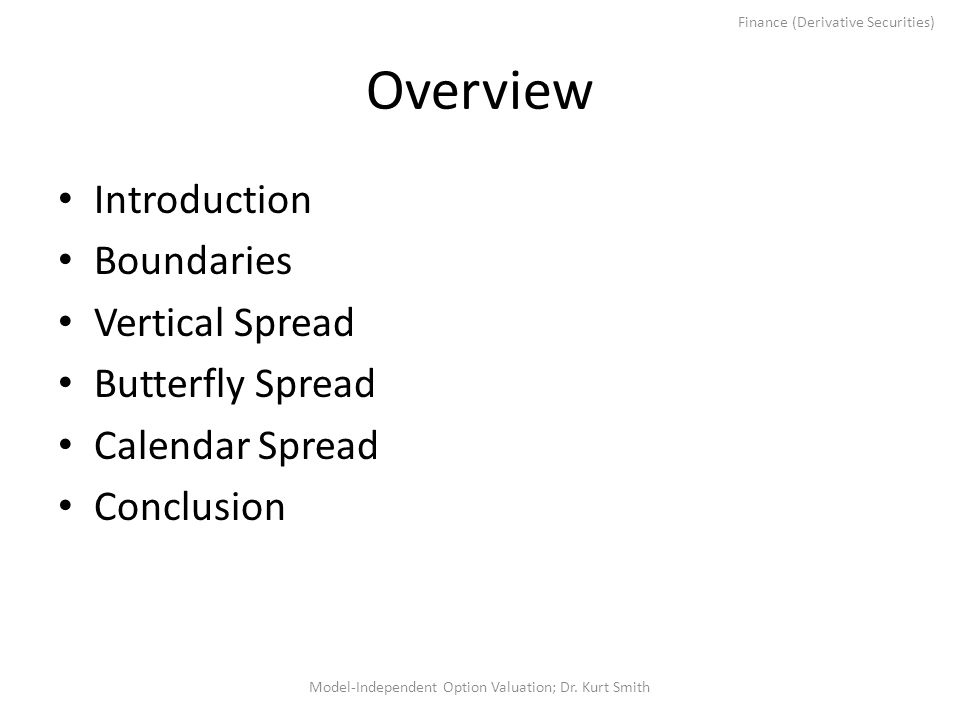 Overview Introduction Boundaries Vertical Spread Butterfly Spread Calendar Spread Conclusion Model-Independent Option Valuation; Dr. Kurt Smith Financ