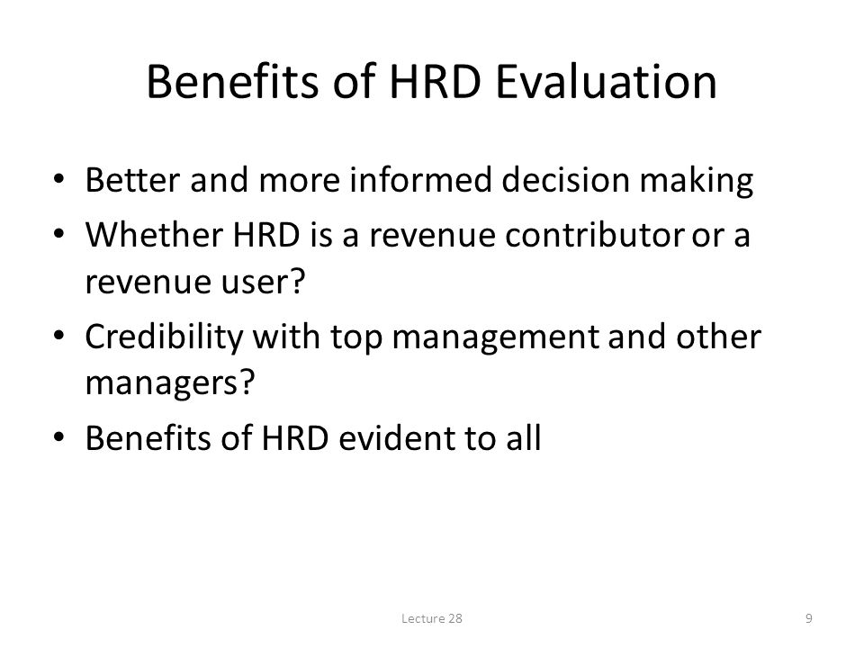 Lecture 289 Benefits of HRD Evaluation Better and more informed decision making Whether HRD is a revenue contributor or a revenue user.