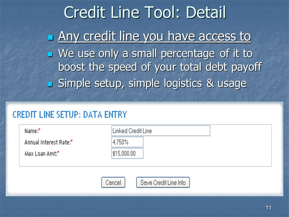 11 Credit Line Tool: Detail Any credit line you have access to Any credit line you have access to We use only a small percentage of it to boost the speed of your total debt payoff We use only a small percentage of it to boost the speed of your total debt payoff Simple setup, simple logistics & usage Simple setup, simple logistics & usage