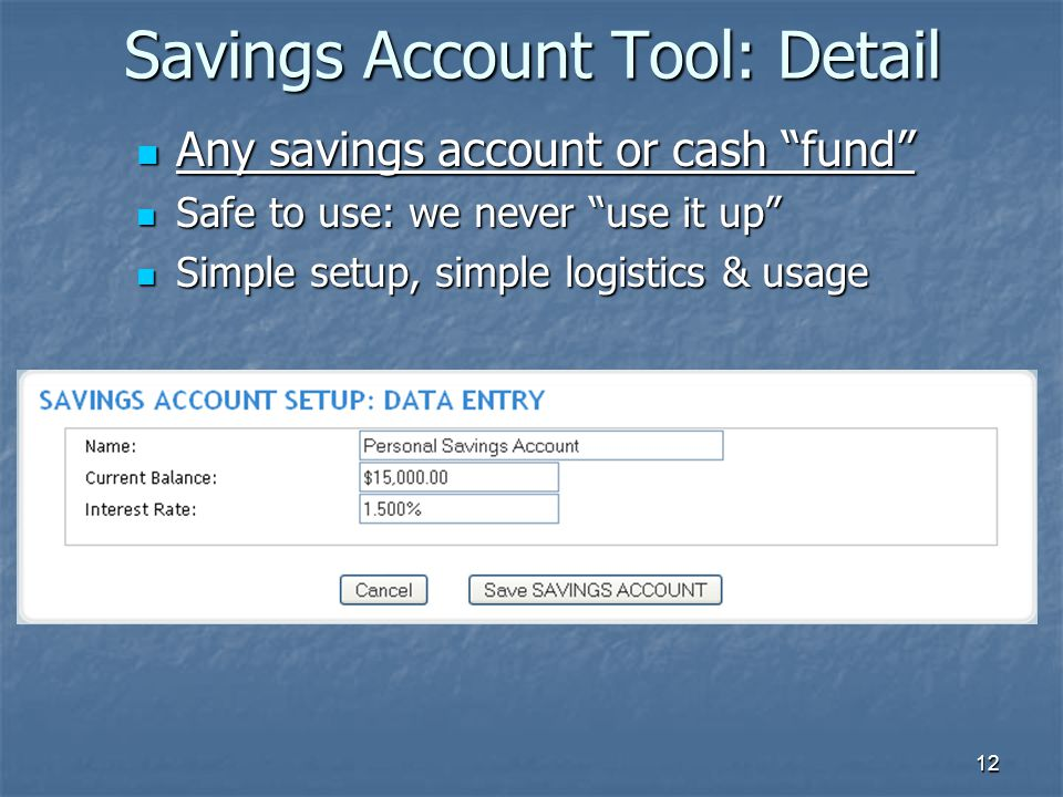 12 Savings Account Tool: Detail Any savings account or cash fund Any savings account or cash fund Safe to use: we never use it up Safe to use: we never use it up Simple setup, simple logistics & usage Simple setup, simple logistics & usage