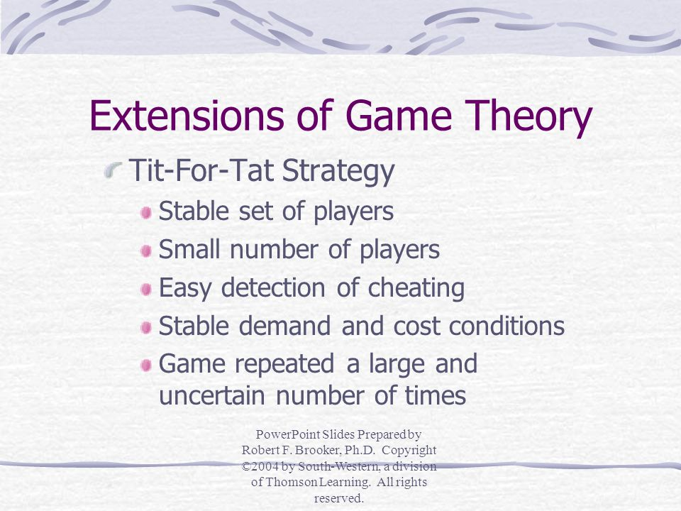 Extensions of Game Theory Repeated Games Many consecutive moves and countermoves by each player Tit-For-Tat Strategy Do to your opponent what your opponent has just done to you PowerPoint Slides Prepared by Robert F.