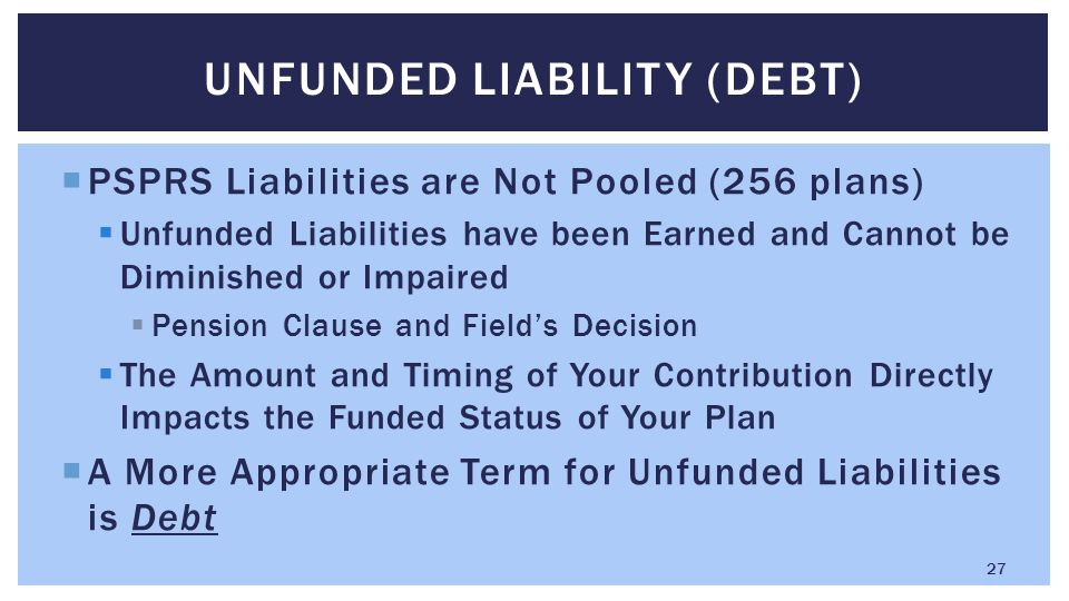  PSPRS Liabilities are Not Pooled (256 plans)  Unfunded Liabilities have been Earned and Cannot be Diminished or Impaired  Pension Clause and Field