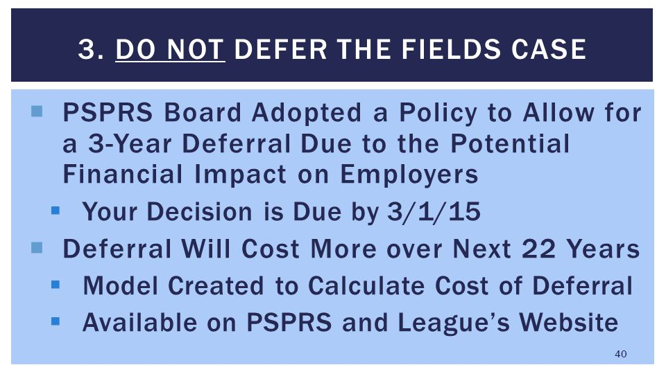  PSPRS Board Adopted a Policy to Allow for a 3-Year Deferral Due to the Potential Financial Impact on Employers  Your Decision is Due by 3/1/15  De