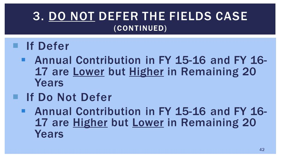  If Defer  Annual Contribution in FY 15-16 and FY 16- 17 are Lower but Higher in Remaining 20 Years  If Do Not Defer  Annual Contribution in FY 15