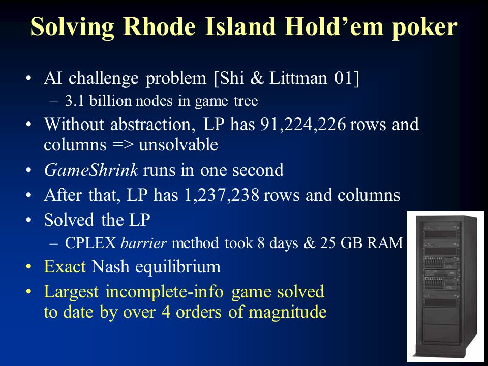 Solving Rhode Island Hold'em poker AI challenge problem [Shi & Littman 01] –3.1 billion nodes in game tree Without abstraction, LP has 91,224,226 rows and columns => unsolvable GameShrink runs in one second After that, LP has 1,237,238 rows and columns Solved the LP –CPLEX barrier method took 8 days & 25 GB RAM Exact Nash equilibrium Largest incomplete-info game solved to date by over 4 orders of magnitude