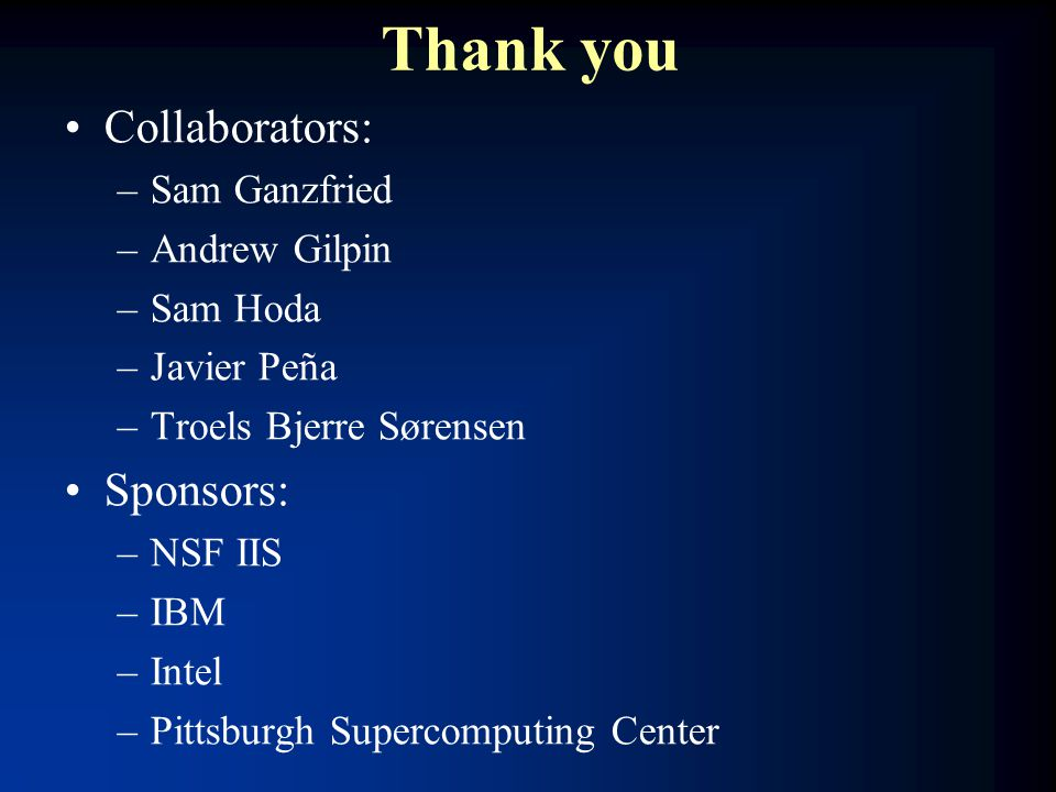 Thank you Collaborators: –Sam Ganzfried –Andrew Gilpin –Sam Hoda –Javier Peña –Troels Bjerre Sørensen Sponsors: –NSF IIS –IBM –Intel –Pittsburgh Supercomputing Center